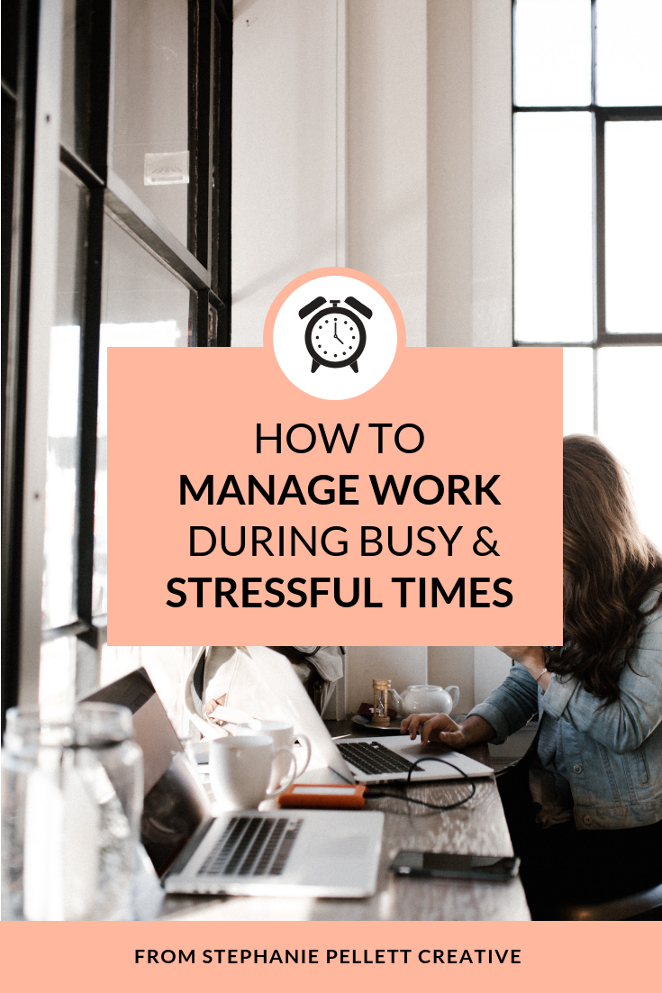How to Manage Work During Busy, Stressful Times – Stephanie Pellett Creative