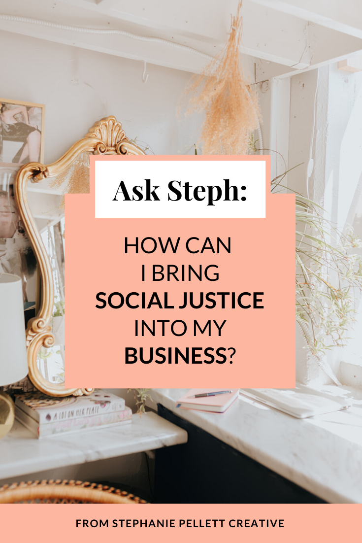 Ask Steph: How Do I Bring Social Justice Into My Business? – Stephanie Pellett Creative