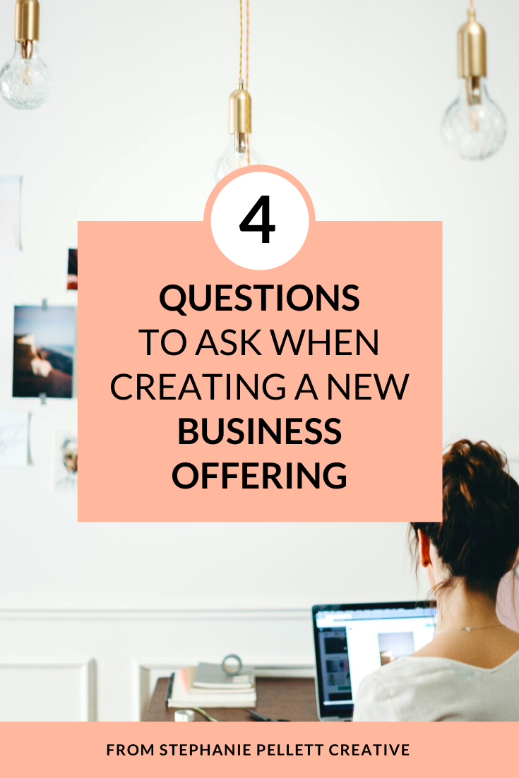4 Questions to Ask When Creating a New Business Offering – Stephanie Pellett Creative