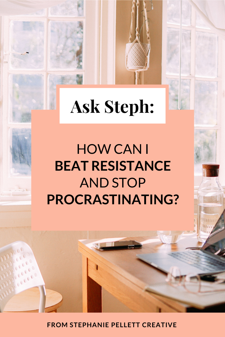 Ask Steph: How Can I Beat Resistance & Stop Procrastinating? – Stephanie Pellett Creative