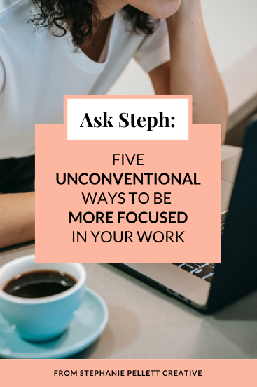 Ask Steph: 5 Unconventional Ways to Stay Focused & Productive in Your Work
