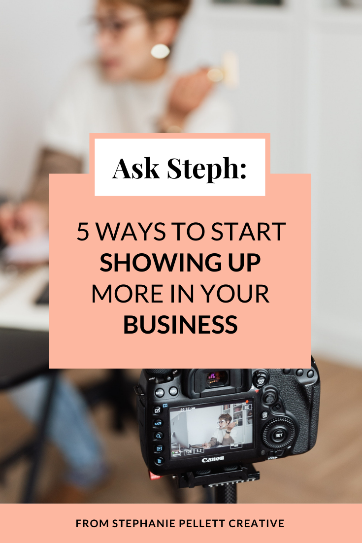 """Background image of a woman sitting at a desk with a camera filming her. The graphic text on top says """"Ask Steph: 5 Ways to Start Showing Up More in Your Business"""" At the bottom of the image it says """"From Stephanie Pellett Creative"""""""